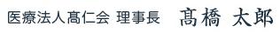 医療法人髙仁会 理事長 髙橋 太郎